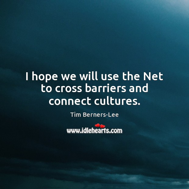 I hope we will use the Net to cross barriers and connect cultures. Tim Berners-Lee Picture Quote