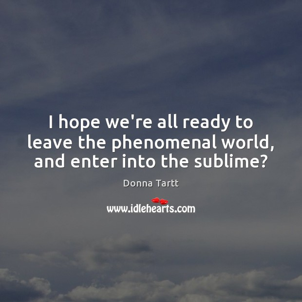 I hope we're all ready to leave the phenomenal world, and enter into the sublime? Donna Tartt Picture Quote