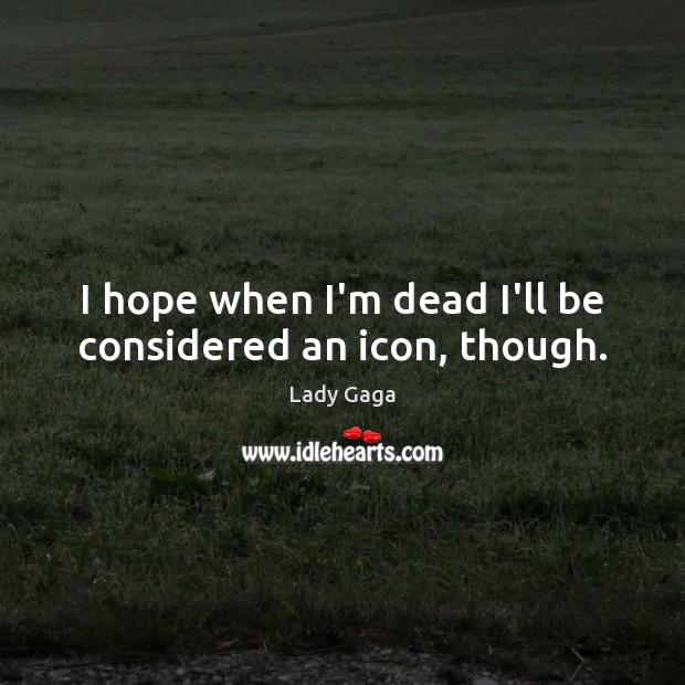 I hope when I'm dead I'll be considered an icon, though. Lady Gaga Picture Quote
