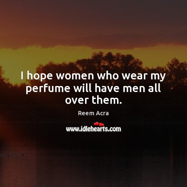 I hope women who wear my perfume will have men all over them. Image