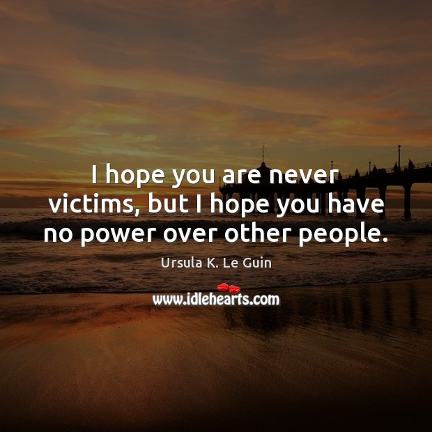 I hope you are never victims, but I hope you have no power over other people. Image