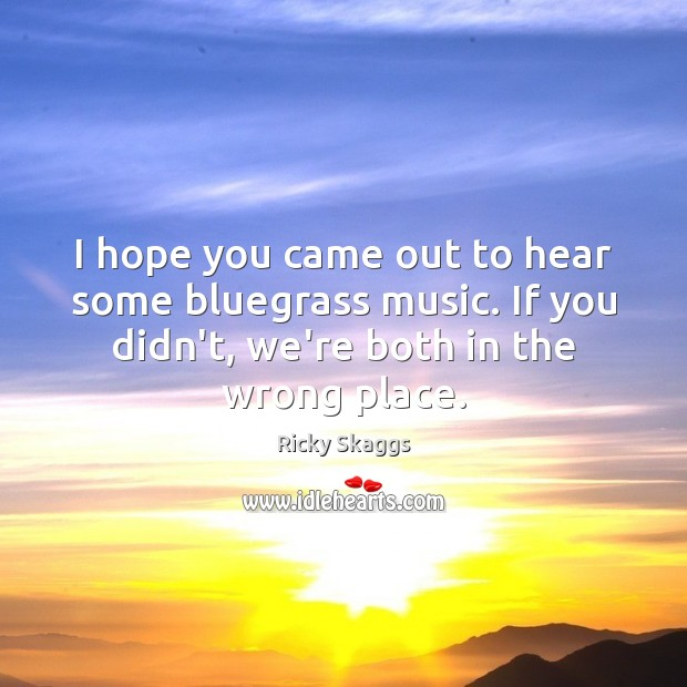 I hope you came out to hear some bluegrass music. If you Ricky Skaggs Picture Quote