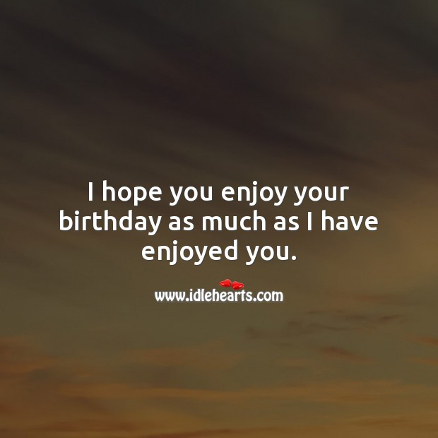 I hope you enjoy your birthday as much as I have enjoyed you. Inspirational Birthday Messages Image