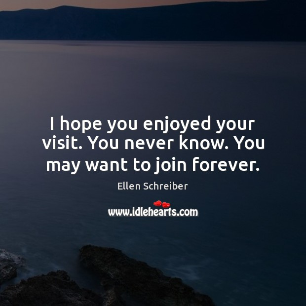 Ellen Schreiber Picture Quote image saying: I hope you enjoyed your visit. You never know. You may want to join forever.