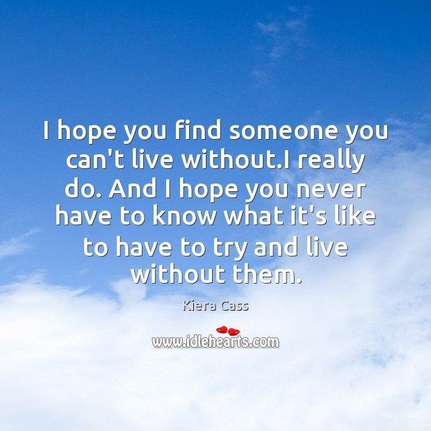 I hope you find someone you can't live without.I really do. Kiera Cass Picture Quote