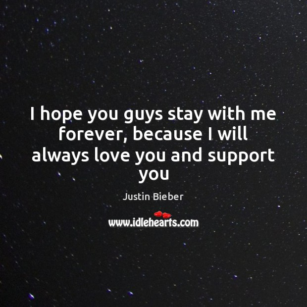I hope you guys stay with me forever, because I will always love you and support you Justin Bieber Picture Quote