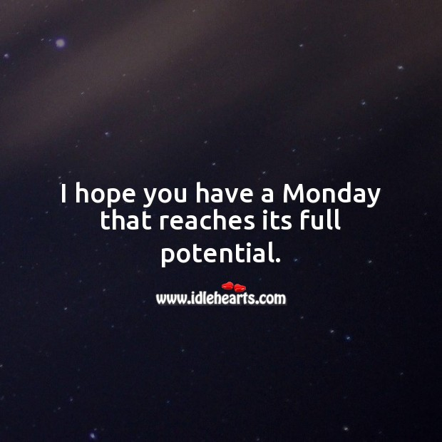 I hope you have a Monday that reaches its full potential. Monday Quotes Image