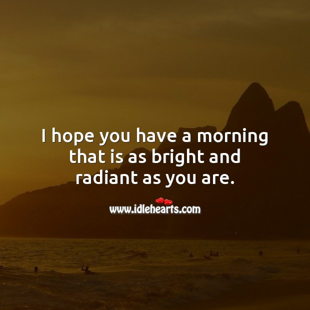 I hope you have a morning that is as bright and radiant as you are. Image