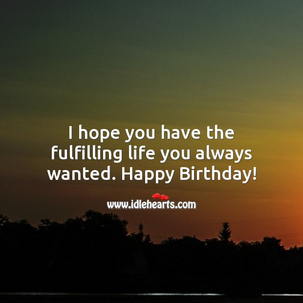 I hope you have the fulfilling life you always wanted. Happy Birthday! Inspirational Birthday Messages Image