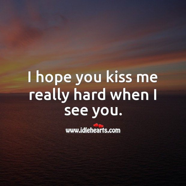 I hope you kiss me really hard when I see you. Kiss You Quotes Image