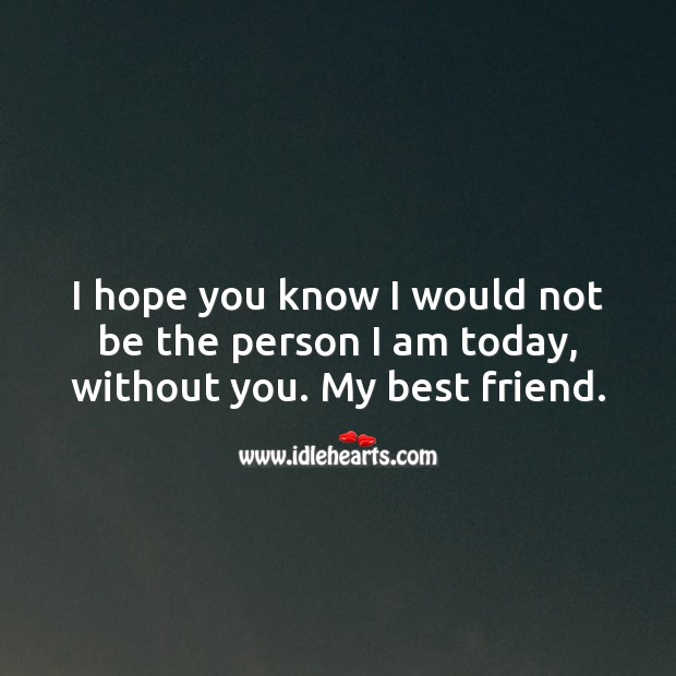 I hope you know I would not be the person I am today, without you. Friendship Messages Image