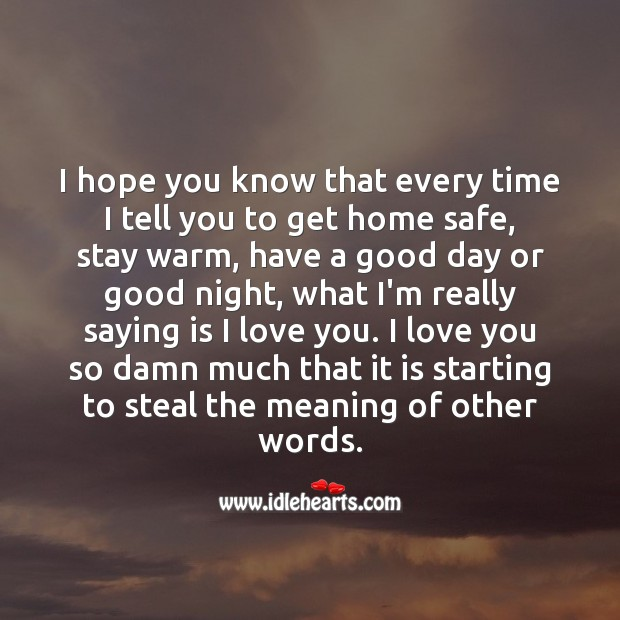 I hope you know that every time I tell you to get home safe, stay warm I Love You Quotes Image