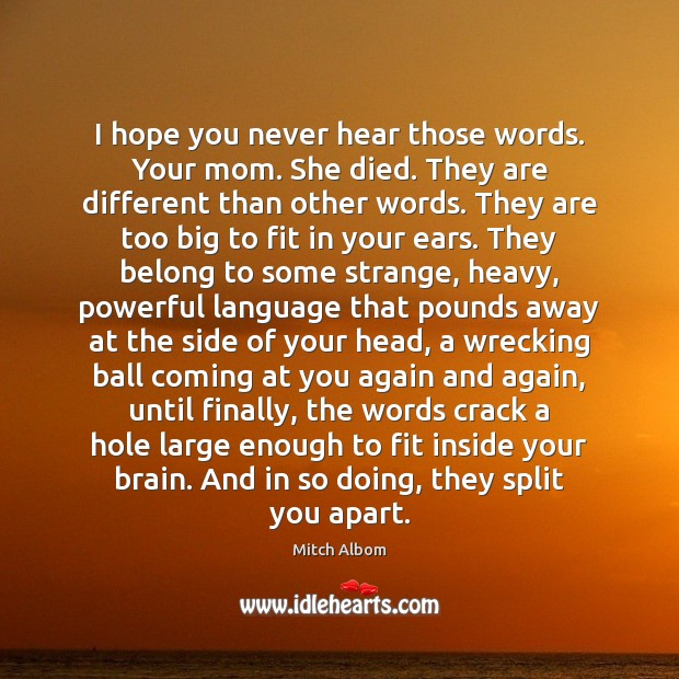 I hope you never hear those words. Your mom. She died. They Mitch Albom Picture Quote