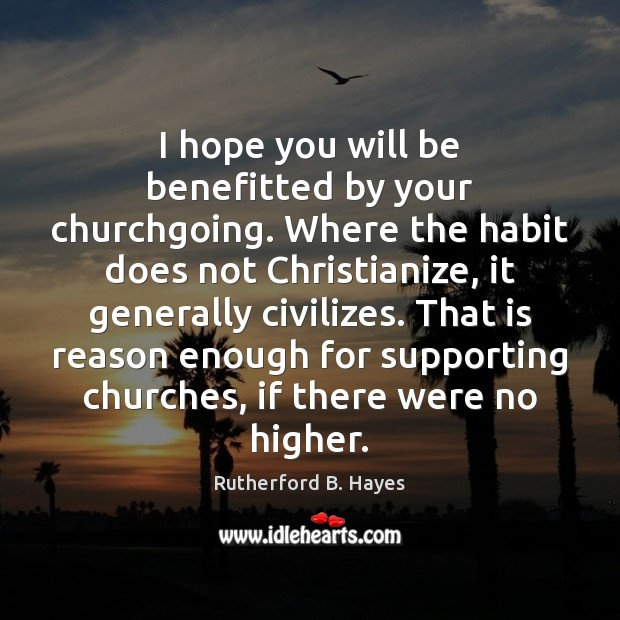 I hope you will be benefitted by your churchgoing. Where the habit Rutherford B. Hayes Picture Quote