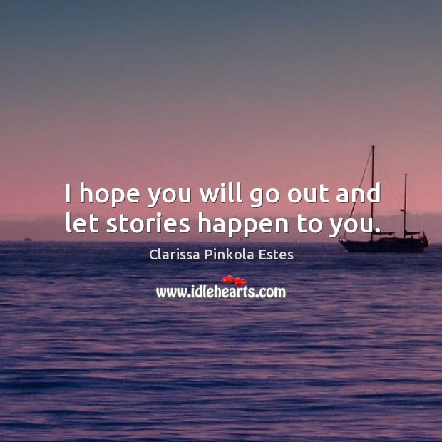 Image, I hope you will go out and let stories happen to you.