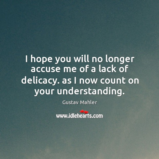I hope you will no longer accuse me of a lack of delicacy. As I now count on your understanding. Image