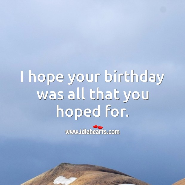 I hope your birthday was all that you hoped for. Belated Birthday Messages Image