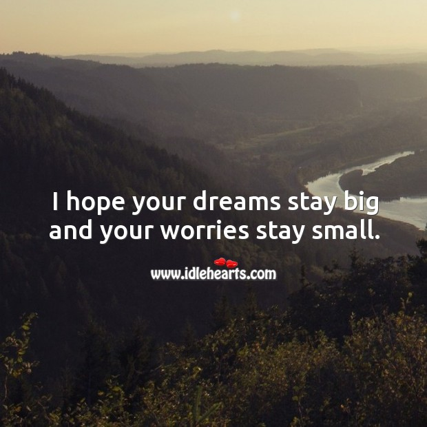 I hope your dreams stay big and your worries stay small. Image