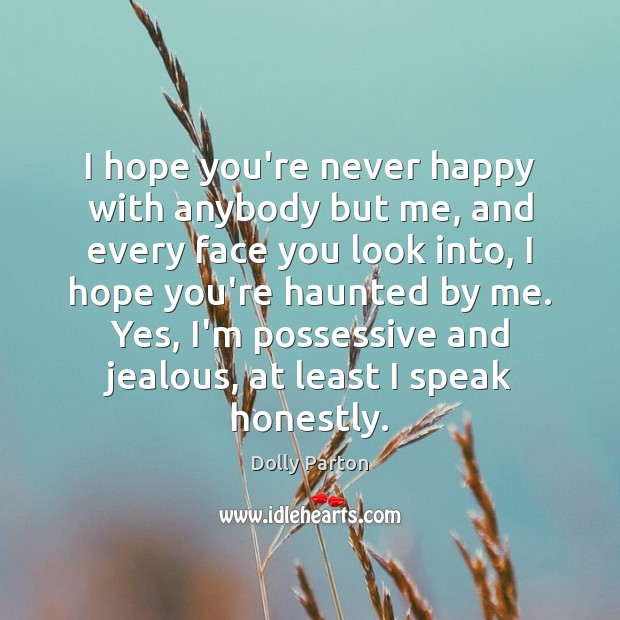 I hope you're never happy with anybody but me, and every face Dolly Parton Picture Quote