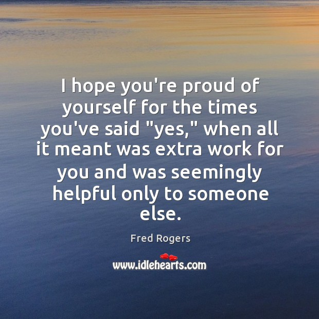 """I hope you're proud of yourself for the times you've said """"yes,"""" Fred Rogers Picture Quote"""