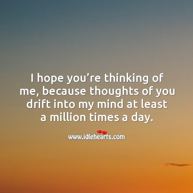 I hope you're thinking of me, because thoughts of you drift into my mind at least a million times a day. Image