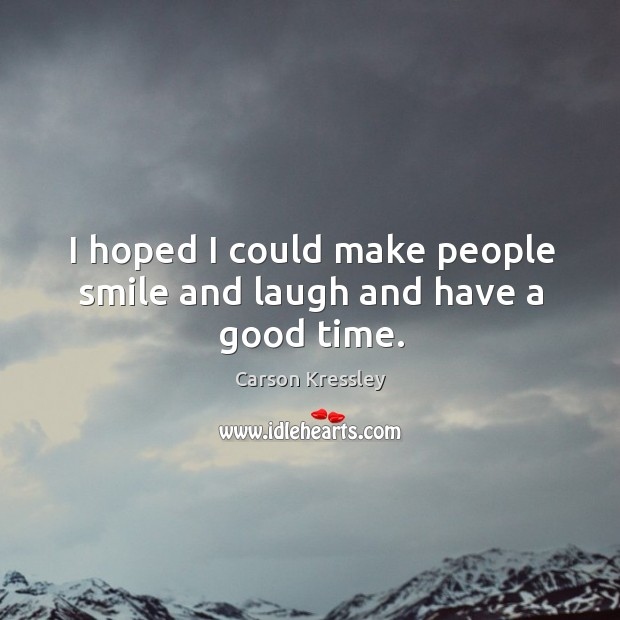 I hoped I could make people smile and laugh and have a good time. Image