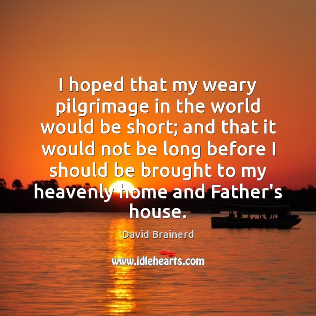 I hoped that my weary pilgrimage in the world would be short; David Brainerd Picture Quote