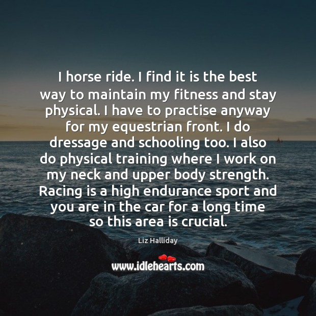 I horse ride. I find it is the best way to maintain Racing Quotes Image