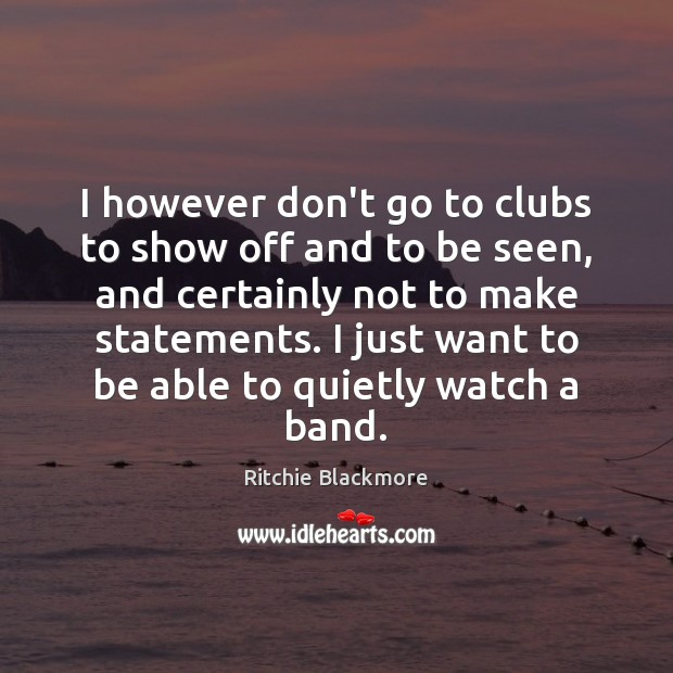 I however don't go to clubs to show off and to be Ritchie Blackmore Picture Quote