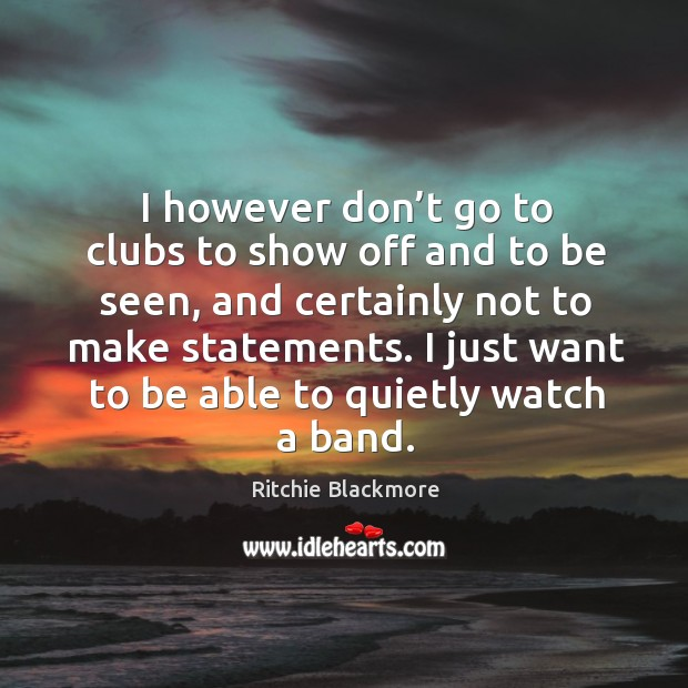 I however don't go to clubs to show off and to be seen, and certainly not to make statements. Ritchie Blackmore Picture Quote