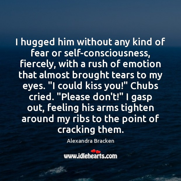 I hugged him without any kind of fear or self-consciousness, fiercely, with Image