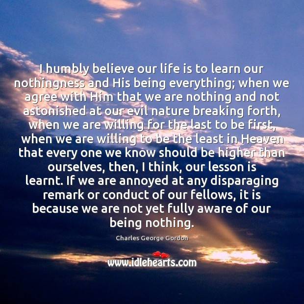 I humbly believe our life is to learn our nothingness and His Image