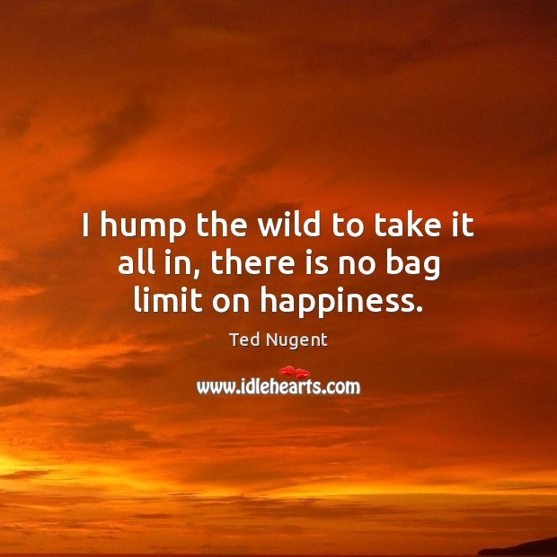 Image, I hump the wild to take it all in, there is no bag limit on happiness.