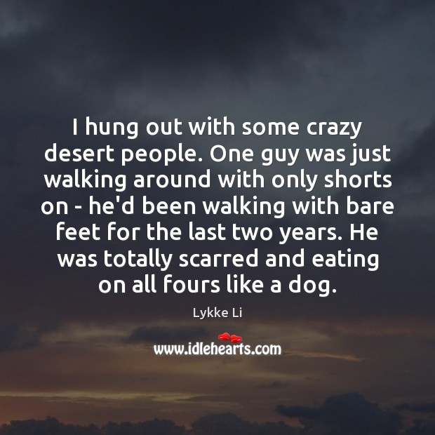 I hung out with some crazy desert people. One guy was just Lykke Li Picture Quote