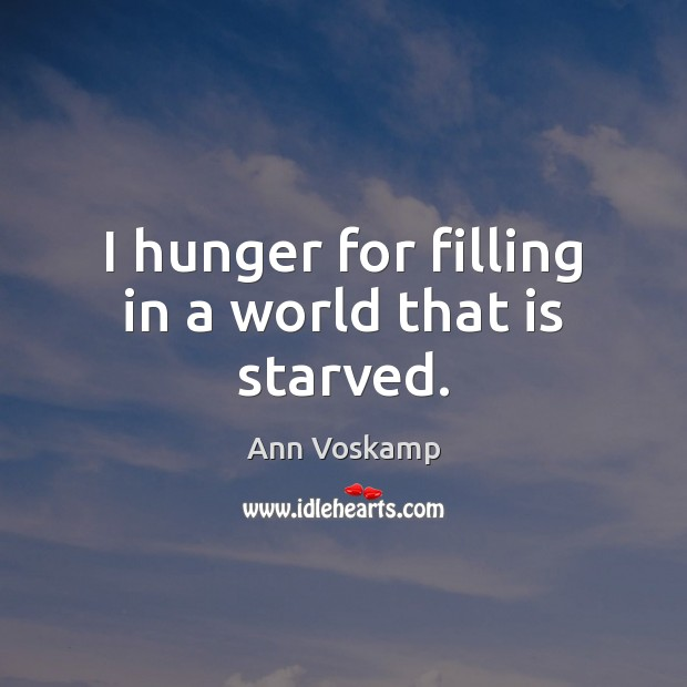 I hunger for filling in a world that is starved. Image