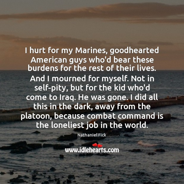 Image, I hurt for my Marines, goodhearted American guys who'd bear these burdens