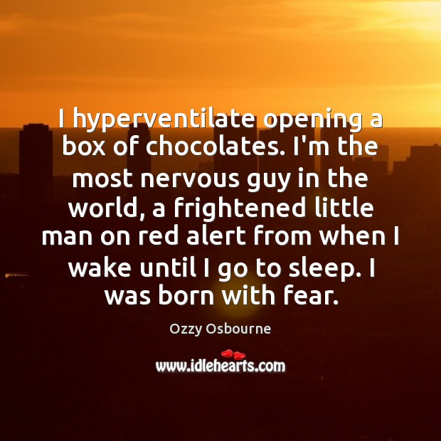 I hyperventilate opening a box of chocolates. I'm the most nervous guy Ozzy Osbourne Picture Quote