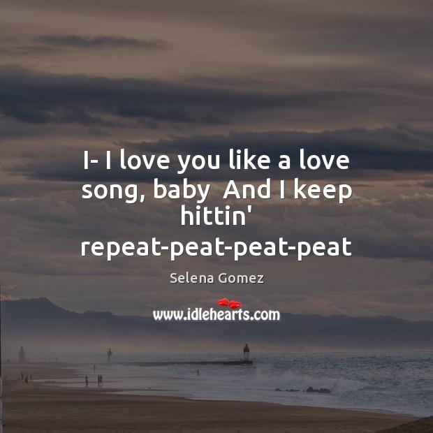 Image, I- I love you like a love song, baby  And I keep hittin' repeat-peat-peat-peat