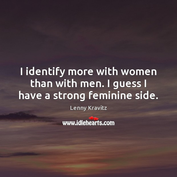 Image, I identify more with women than with men. I guess I have a strong feminine side.
