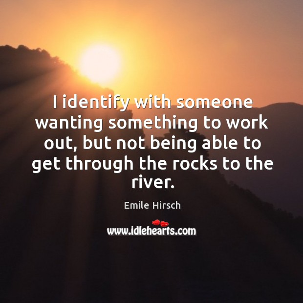 I identify with someone wanting something to work out, but not being able to get through the rocks to the river. Emile Hirsch Picture Quote