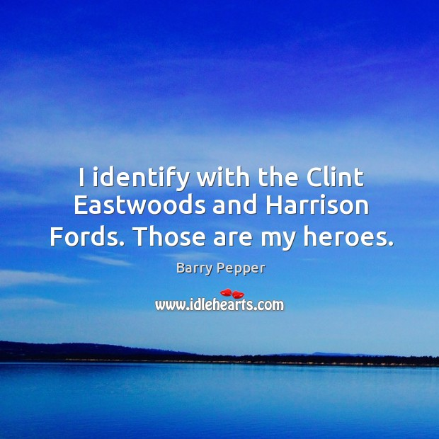 Image, I identify with the clint eastwoods and harrison fords. Those are my heroes.
