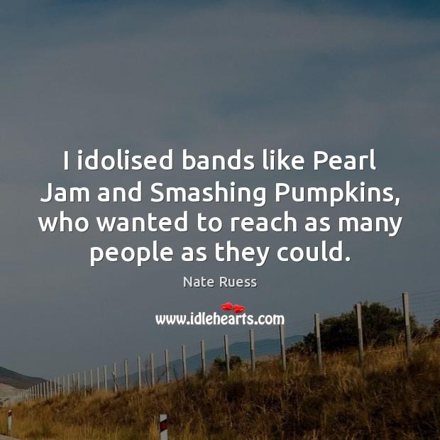 I idolised bands like Pearl Jam and Smashing Pumpkins, who wanted to Image