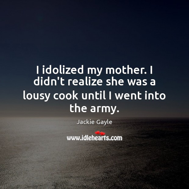 I idolized my mother. I didn't realize she was a lousy cook until I went into the army. Realize Quotes Image