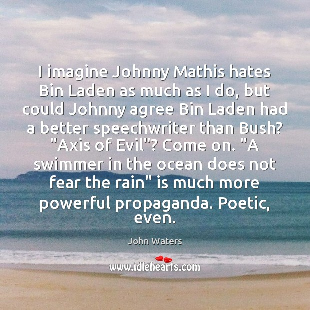 I imagine Johnny Mathis hates Bin Laden as much as I do, John Waters Picture Quote
