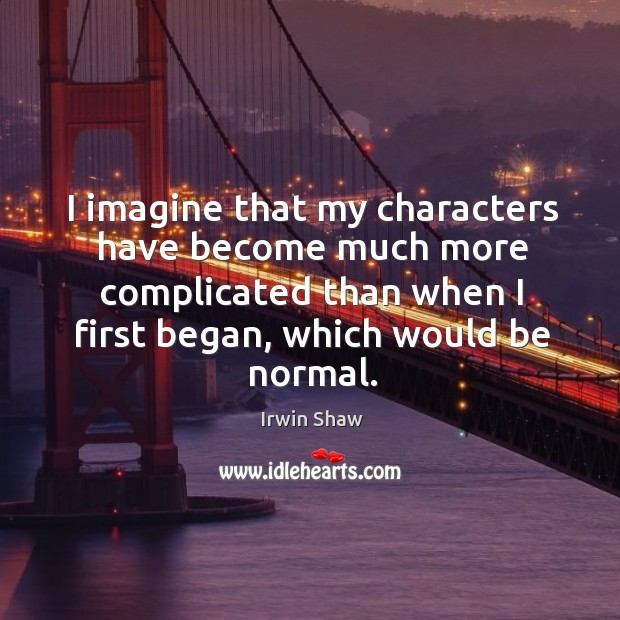 Image, I imagine that my characters have become much more complicated than when I first began, which would be normal.