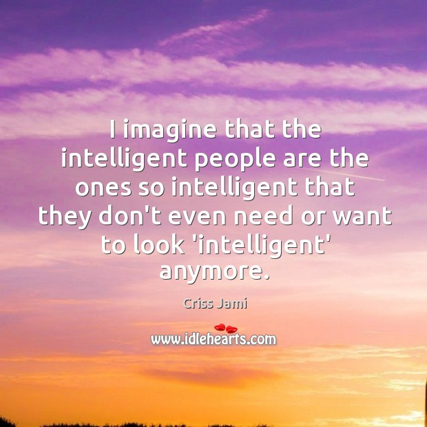 I imagine that the intelligent people are the ones so intelligent that Image