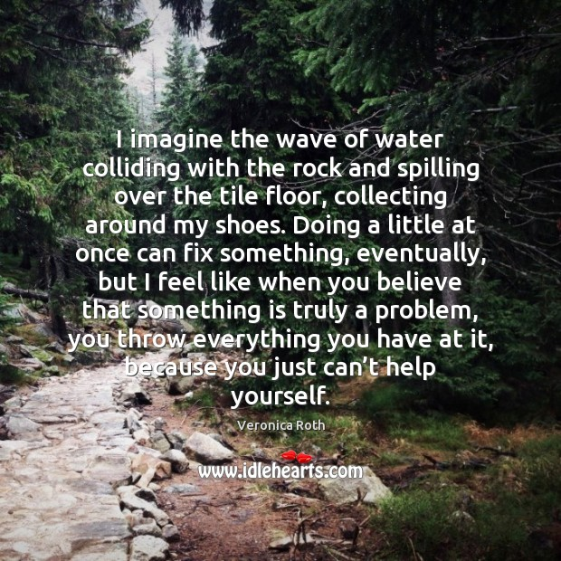 I imagine the wave of water colliding with the rock and spilling Veronica Roth Picture Quote
