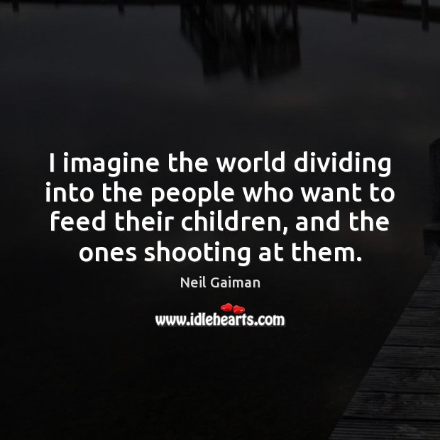 I imagine the world dividing into the people who want to feed Image