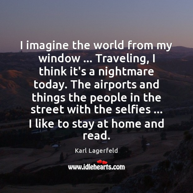 I imagine the world from my window … Traveling, I think it's a Karl Lagerfeld Picture Quote