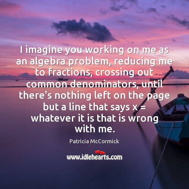 I imagine you working on me as an algebra problem, reducing me Image